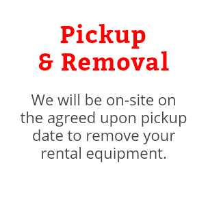 We will be on-site on the agreed upon pickup date to remove your rental equipment